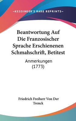 Beantwortung Auf Die Franzosischer Sprache Erschienenen Schmahschrift, Betitest: Anmerkungen (1773) - Trenck, Friedrich