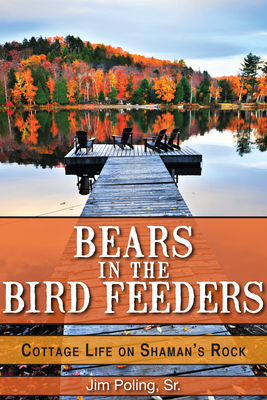 Bears in the Bird Feeders: Cottage Life on Shaman's Rock - Poling, Jim, Sr