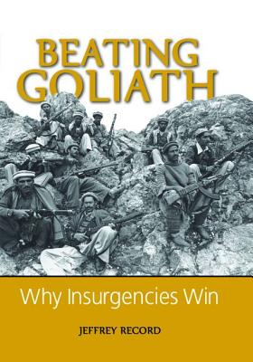 Beating Goliath: Why Insurgencies Win - Record, Jeffrey, Dr.
