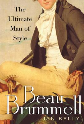 Beau Brummell: The Ultimate Man of Style - Kelly, Ian