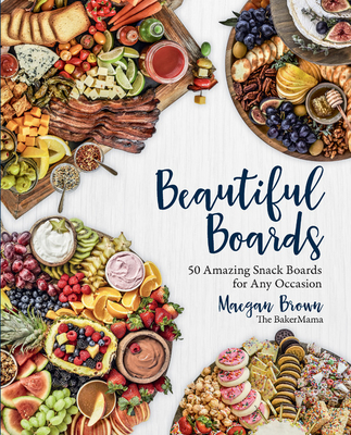 Beautiful Boards: 50 Amazing Snack Boards for Any Occasion - Brown, Maegan