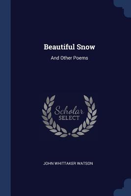 Beautiful Snow: And Other Poems - Watson, John Whittaker