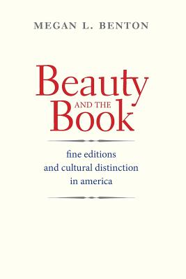 Beauty and the Book: Fine Editions and Cultural Distinction in America - Benton, Megan