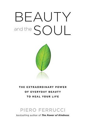 Beauty and the Soul: The Extraordinary Power of Everyday Beauty to Heal Your Life - Ferrucci, Piero