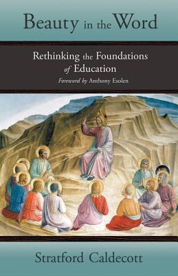 Beauty in the Word: Rethinking the Foundations of Education - Caldecott, Stratford, and Esolen, Anthony, Mr. (Foreword by)