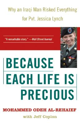Because Each Life Is Precious: Why an Iraqi Man Risked Everything for Private Jessica Lynch - Al-Rehaief, Mohammed Odeh, and Coplon, Jeff