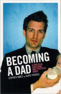 Becoming a Dad: A Spiritual, Emotional and Practical Guide - James, Stephen, and Thomas, David