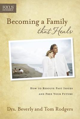 Becoming a Family That Heals: How to Resolve Past Issues and Free Your Future - Rodgers, Tom, and Rodgers, Bev