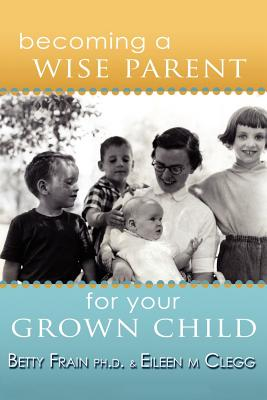 Becoming a Wise Parent for Your Grown Child - Clegg, Eileen M, and Frain, Betty