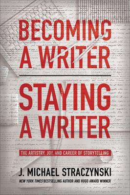 Becoming a Writer, Staying a Writer: The Artistry, Joy, and Career of Storytelling - Straczynski, J Michael