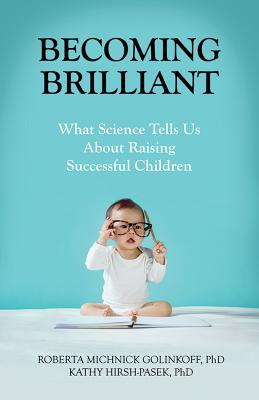 Becoming Brilliant: What Science Tells Us about Raising Successful Children - Golinkoff, Roberta Michnick, PH.D., and Hirsh-Pasek, Kathy