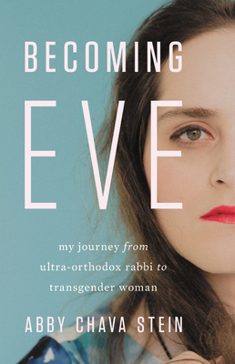 Becoming Eve: My Journey from Ultra-Orthodox Rabbi to Transgender Woman - Stein, Abby