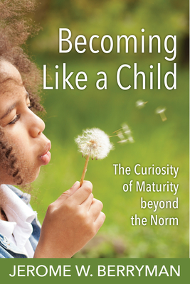 Becoming Like a Child: The Curiosity of Maturity Beyond the Norm - Berryman, Jerome W