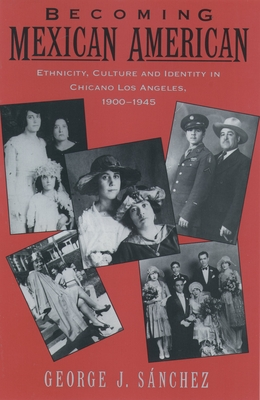 Becoming Mexican American: Ethnicity, Culture, and Identity in Chicano Los Angeles, 1900-1945 - Sanchez, George J, Ph.D.