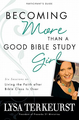 Becoming More Than a Good Bible Study: Girl: Six Sessions on Living the Faith After Bible Class Is Over - TerKeurst, Lysa