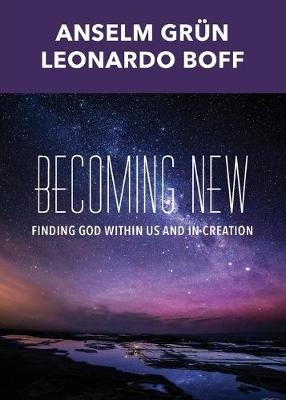 Becoming New: Finding God Within Us and in Creation - Grun, Anselm, and Boff, Leonardo, and Krieg, Robert A (Translated by)