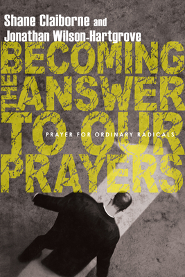 Becoming the Answer to Our Prayers: Prayer for Ordinary Radicals - Claiborne, Shane, and Wilson-Hartgrove, Jonathan
