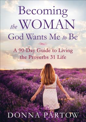 Becoming the Woman God Wants Me to Be: A 90-Day Guide to Living the Proverbs 31 Life - Partow, Donna