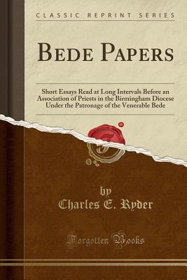 Bede Papers: Short Essays Read at Long Intervals Before an Association of Priests in the Birmingham Diocese Under the Patronage of the Venerable Bede (Classic Reprint) - Ryder, Charles E
