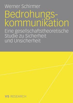 Bedrohungskommunikation: Eine Gesellschaftstheoretische Studie Zu Sicherheit Und Unsicherheit - Schirmer, Werner, Dr.