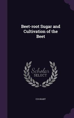 Beet-Root Sugar and Cultivation of the Beet - Grant, E B