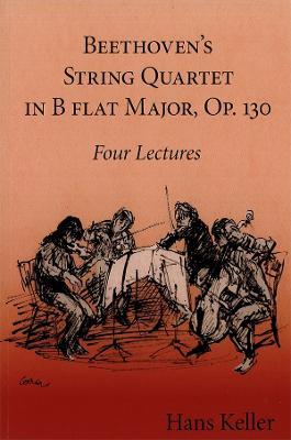 Beethoven's String Quartet in B Flat Major, Op. 130: Four Lectures - Keller, Hans, and Wintle, Christopher