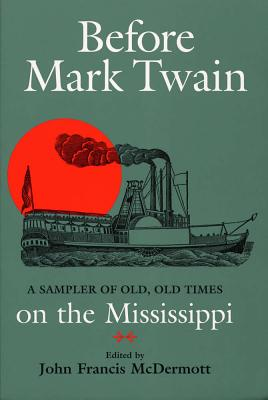 Before Mark Twain: A Sampler of Old, Old Times on the Mississippi - McDermott, John Francis (Editor)