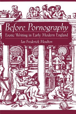 Before Pornography: Erotic Writing in Early Modern England - Moulton, Ian Frederick