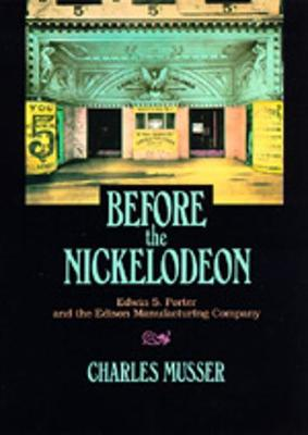 Before the Nickelodeon: Edwin S. Porter and the Edison Manufacturing Company - Musser, Charles