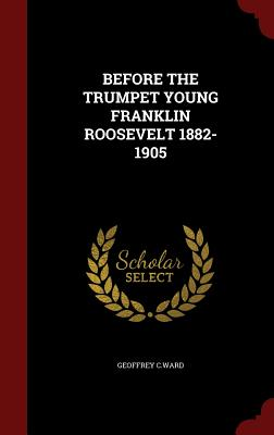 Before the Trumpet Young Franklin Roosevelt 1882-1905 - C Ward, Geoffrey