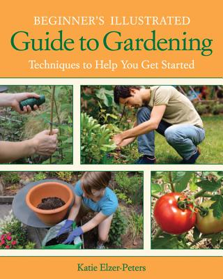 Beginner's Illustrated Guide to Gardening: Techniques to Help You Get Started - Elzer-Peters, Katie