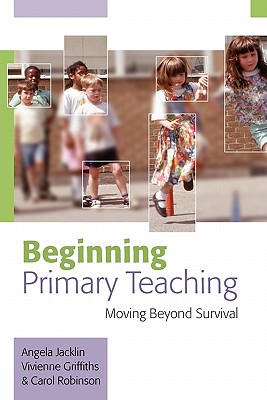 Beginning Primary Teaching: Moving Beyond Survival - Jacklin, Angela, Dr., and Griffiths, Vivienne, Dr., and Robinson, Carol