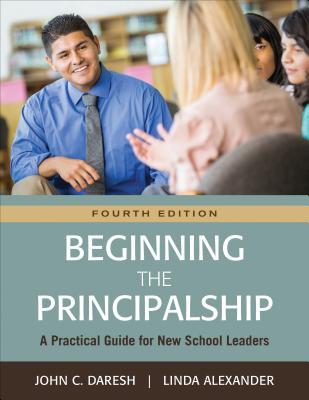 Beginning the Principalship: A Practical Guide for New School Leaders - Daresh, John C, Dr., and Alexander, Linda