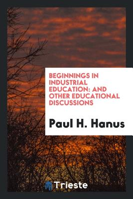 Beginnings in Industrial Education: And Other Educational Discussions - Hanus, Paul H