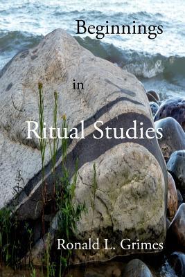 Beginnings in Ritual Studies - Grimes, Ronald L