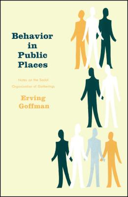 Behavior in Public Places: Notes on the Social Organization of Gatherings - Goffman, Erving