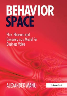 Behavior Space: Play, Pleasure and Discovery as a Model for Business Value - Manu, Alexander