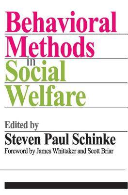Behavioral Methods in Social Welfare: Helping Children, Adults, and Families in Community Settings - Schinke, Steven Paul (Editor), and Whittaker, James (Foreword by), and Briar, Scott, Professor (Foreword by)