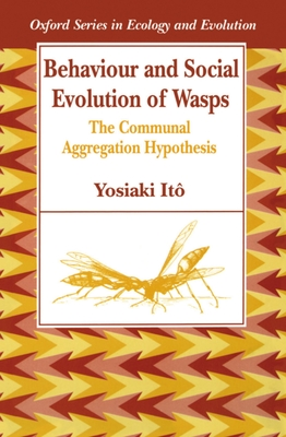 Behaviour and Social Evolution of Wasps: The Communal Aggregation Hypothesis - Ito, Yoshiaki, and Ito, Yosiaki, and It?, Yosiaki
