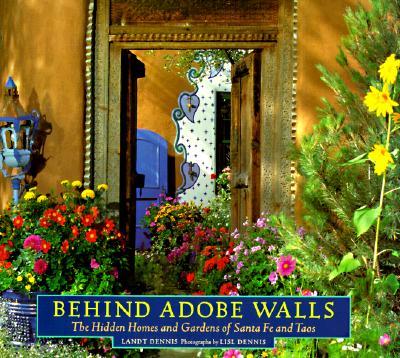Behind Adobe Walls: The Hidden Homes and Gardens of Santa Fe and Taos - Dennis, Landt, and Dennis, Lisl (Photographer)