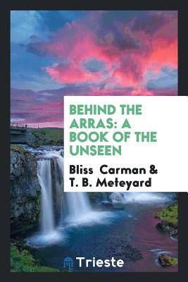 Behind the Arras: A Book of the Unseen - Carman, Bliss, and Meteyard, T B