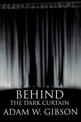 Behind the Dark Curtain - Gibson, Adam W