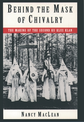 Behind the Mask of Chivalry: The Making of the Second Ku Klux Klan - MacLean, Nancy K