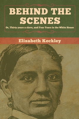 Behind the Scenes: Or, Thirty years a slave, and Four Years in the White House - Keckley, Elizabeth