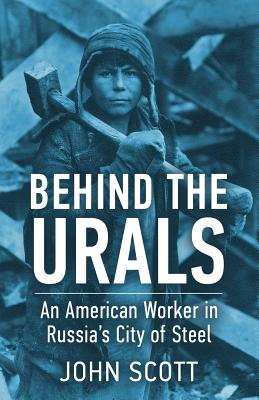 Behind the Urals: An American Worker in Russia's City of Steel - Scott, John