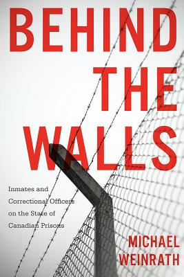 Behind the Walls: Inmates and Correctional Officers on the State of Canadian Prisons - Weinrath, Michael