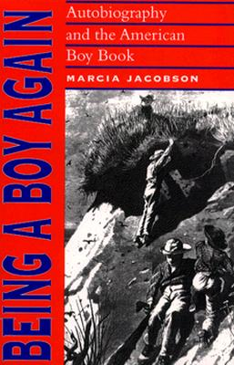 Being a Boy Again: Autobiography and the American Boy Book - Jacobson, Marcia, Ms.