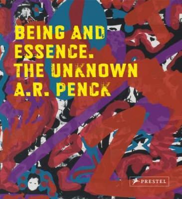 Being and Essence: The Unknown A.R. Penck; Works from the Jurgen Schweinebraden Collection - Schmidt, Johannes (Editor)