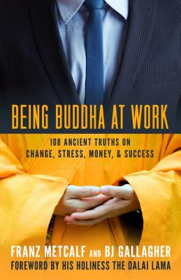 Being Buddha at Work: 108 Ancient Truths on Change, Stress, Money, and Success - Gallagher, B J, and Metcalf, Franz, and His Holiness the Dalai Lama (Foreword by)