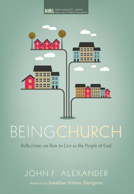Being Church: Reflections on How to Live as the People of God - Alexander, John F, and Wilson-Hartgrove, Jonathan (Foreword by)